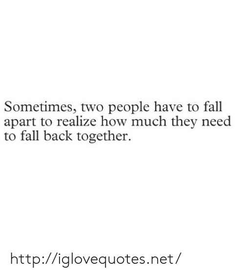 Fall, Http, and Back: Sometimes, two people have to fall  apart to realize how much they need  to fall back together http://iglovequotes.net/