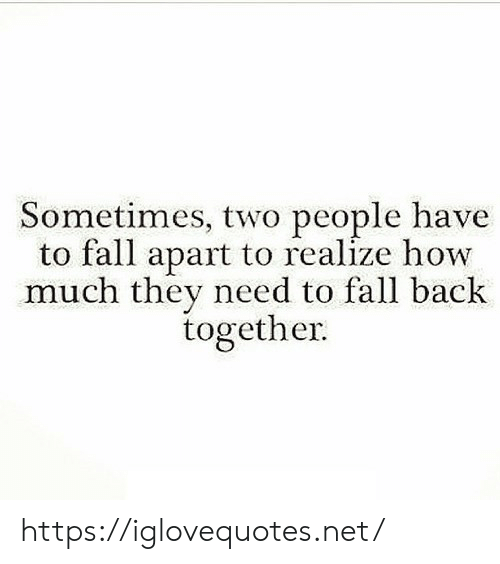 two people: Sometimes, two people have  to fall apart to realize how  much they need to fall back  together https://iglovequotes.net/