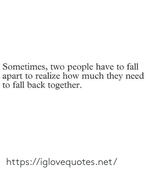 two people: Sometimes, two people have to fall  apart to realize how much they need  to fall back together. https://iglovequotes.net/