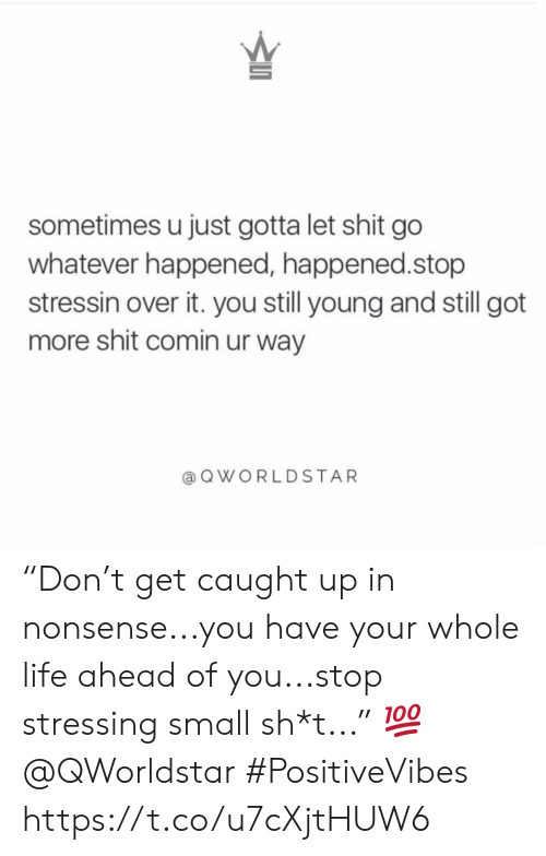 "Life, Shit, and Nonsense: sometimes u just gotta let shit go  whatever happened, happened.stop  stressin over it. you still young and still got  more shit comin ur way  QWORLDSTAR ""Don't get caught up in nonsense...you have your whole life ahead of you...stop stressing small sh*t..."" 💯 @QWorldstar #PositiveVibes https://t.co/u7cXjtHUW6"