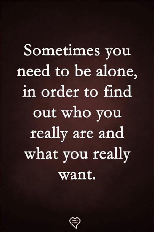 Being Alone, Memes, and 🤖: Sometimes vou  need to be alone,  in order to find  out who vou  really are and  what vou really  want.