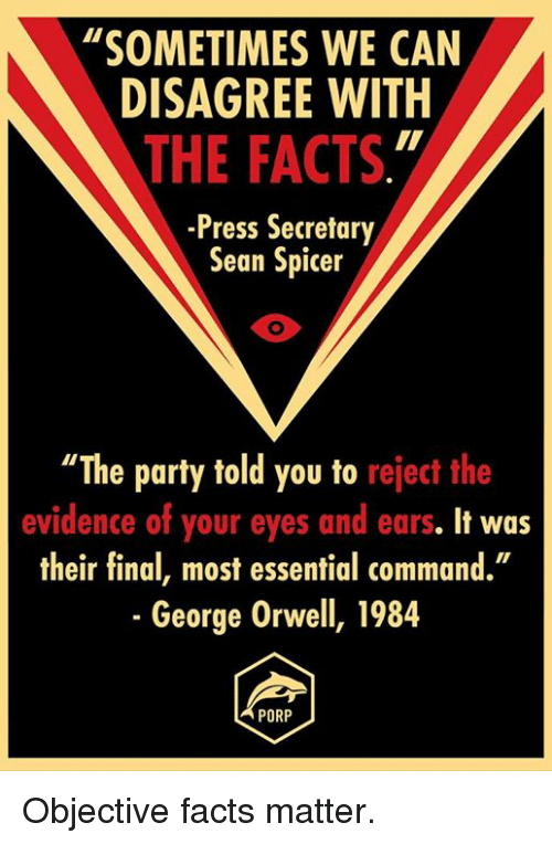 "Memes, George Orwell, and 🤖: ""SOMETIMES WE CAN  DISAGREE WITH  THE FACTS  -Press Secretary  Sean Spicer  ""The party told you to reject the  evidence of your eyes and ears. It was  their final, most essential command.""  George Orwell, 1984  PORP Objective facts matter."
