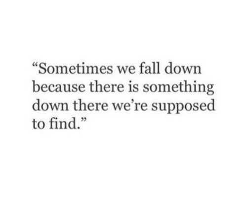 "Fall, Down, and Find: ""Sometimes we fall down  because there is something  down there we're supposed  to find."""