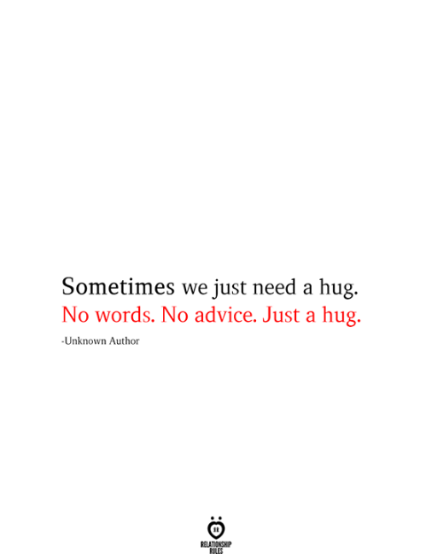 Advice, Unknown, and Words: Sometimes we just need a hug.  No words. No advice. Just a hug.  -Unknown Author  RELATIONSHIP  RILES