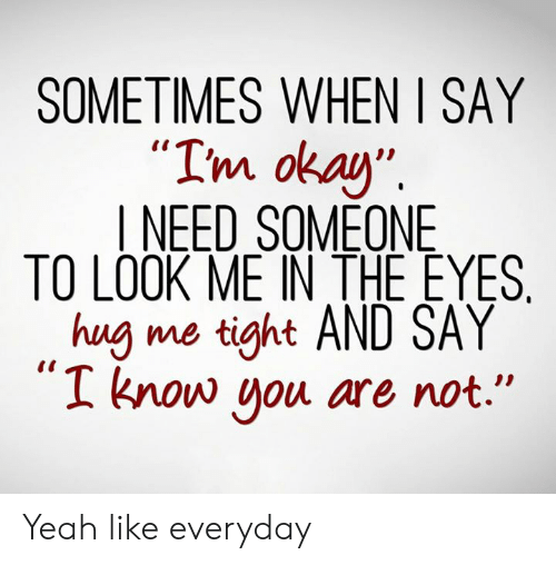"Dank, Yeah, and Okay: SOMETIMES WHEN I SAY  m okay""  I NEED SOMEONE  TO LOOK ME IN THE EYES  hug me tight AND SAY  I know ou are not."" Yeah like everyday"