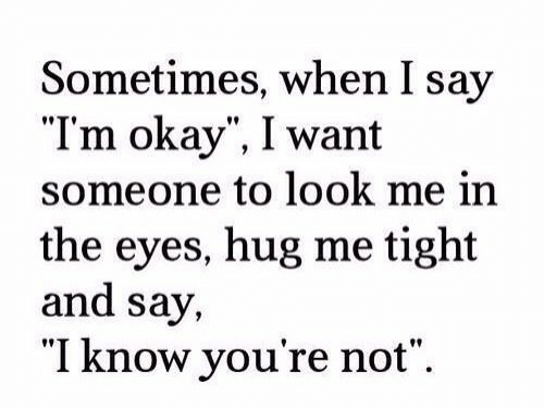 "Okay, Hug, and Look: Sometimes, when I say  ""Tm okay"", I want  someone to look me in  the eyes, hug me tight  and say,  ""I know you're not""."
