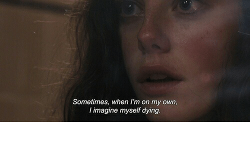 Imagine, Own, and Dying: Sometimes, when I'm on my own,  l imagine myself dying.