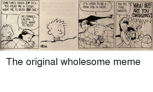 Meme, Sick, and Wholesome: SOMETIMES WHEN I'M SICK.  YOU READ ME A STOR  WANT ME TO READ YOU ONE?  ITS HARD TO BE A  MOM FOR A MOM.  NOU DO  FINE,  SWEETE  ARE YOU  ① GIOUS겪  NO,THANKS,  CALVIN I  JUST WANT  TO REST.  3 The original wholesome meme