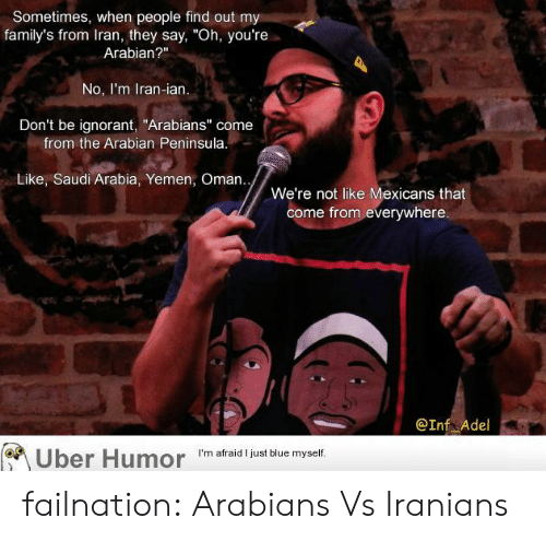 """yemen: Sometimes, when people find out my  family's from Iran, they say, """"Oh, you're  Arabian?""""  No, I'm Iran-ian.  Don't be ignorant, """"Arabians"""" come  from the Arabian Peninsula  Like, Saudi Arabia, Yemen, Oman..  We're not like Mexicans that  come from everywhere  @Inf Adel  Uber  Humor  'm afraid Ijust blue myselif failnation:  Arabians Vs Iranians"""