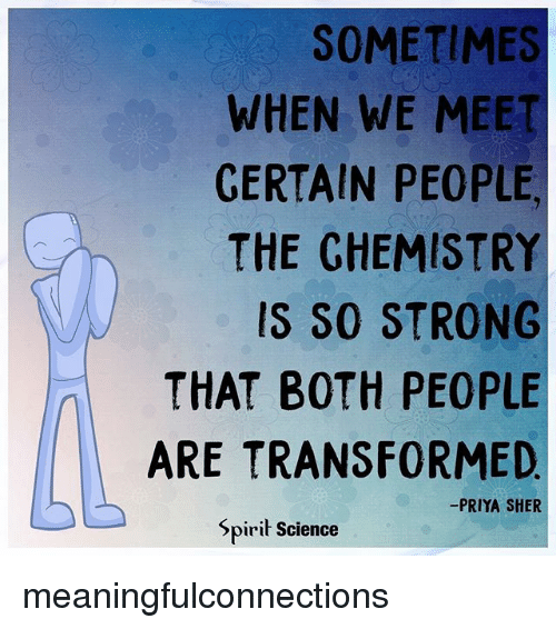 Memes, Science, and Spirit: SOMETIMES  WHEN WE MEET  GERTAIN PEOPLE  THE CHEMISTRY  IS SO STRONG  THAT BOTH PEOPLE  ARE TRANSFORMED  -PRIYA SHER  Spirit Science meaningfulconnections