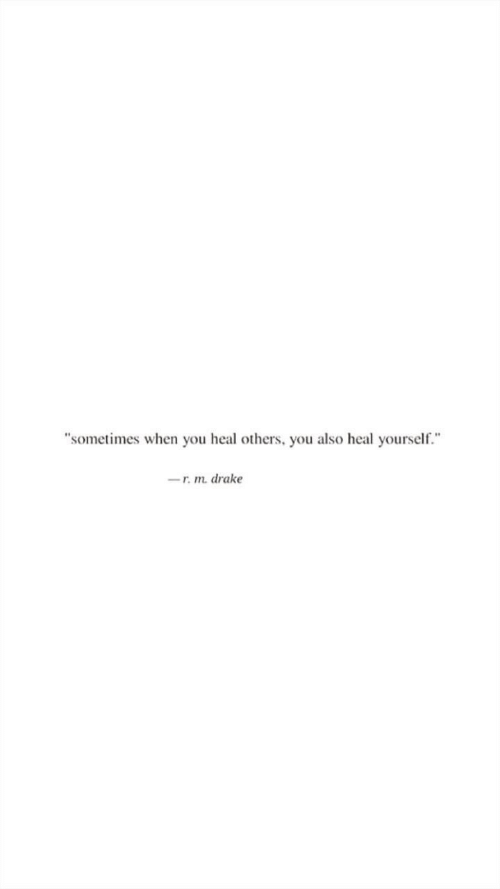 """Drake, You, and When You: """"sometimes when you heal others, you also heal yourself.  -r.m. drake"""