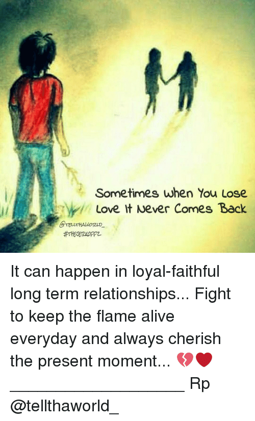 Memes, 🤖, and Flame: Sometimes when You Lose  Love It Never Comes Back It can happen in loyal-faithful long term relationships... Fight to keep the flame alive everyday and always cherish the present moment... 💔❤ ___________________ Rp @tellthaworld_