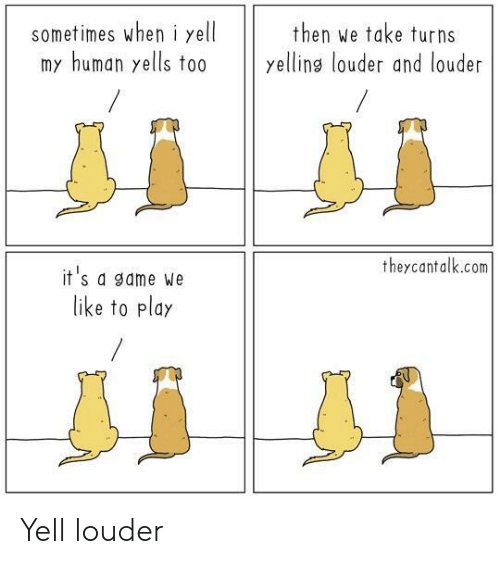 My Human: sometimes wheni yell  my human yells to0  then we take turns  yellins louder and louder  theycantalk.com  it's a game We  like to play Yell louder