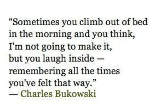 "All The, Charles Bukowski, and Bukowski: ""Sometimes you climb out of bed  in the morning and you think,  I'm not going to make it,  but you laugh inside -  remembering all the times  you've felt that way.""  Charles Bukowski"