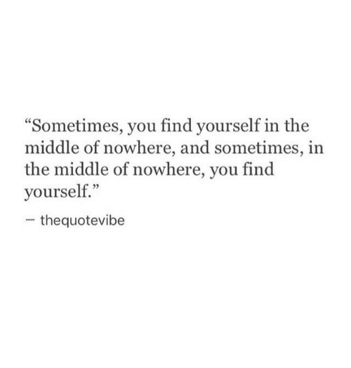 """The Middle, You, and Find: """"Sometimes, you find yourself in the  middle of nowhere, and sometimes, in  the middle of nowhere, you find  yourself.""""  thequotevibe"""