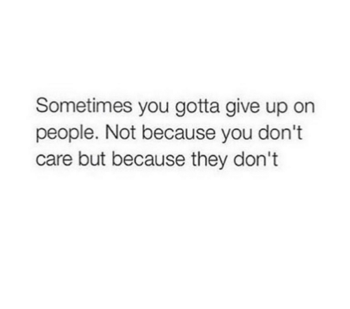 They, You, and You Gotta: Sometimes you gotta give up on  people. Not because you don't  care but because they don't