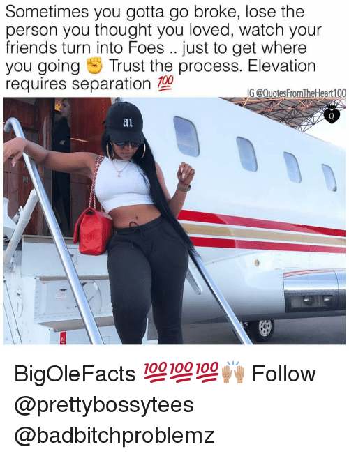 Trust The Process: Sometimes you gotta go broke, lose the  person you thought you loved, watch your  friends turn into Foes .. just to get where  you going Trust the process. Elevation  requires separation 100  G @Quotes FromTheHeart100  al BigOleFacts 💯💯💯🙌🏽 Follow @prettybossytees @badbitchproblemz