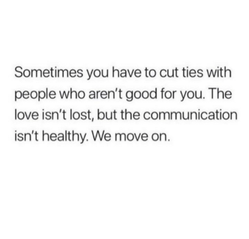 Good for You, Love, and Lost: Sometimes you have to cut ties with  people who aren't good for you. The  love isn't lost, but the communication  isn't healthy. We move on.