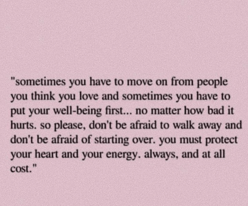 """Bad, Energy, and Love: """"sometimes you have to move on from people  you think you love and sometimes you have to  put your well-being first... no matter how bad it  hurts. so please, don't be afraid to walk away and  don't be afraid of starting over. you must protect  your heart and your energy. always, and at all  cost."""""""