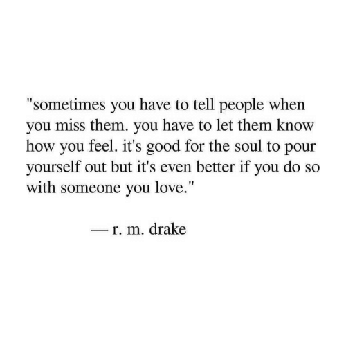 """Drake, Love, and Good: """"sometimes you have to tell people when  you miss them. you have to let them know  how you feel. it's good for the soul to pour  yourself out but it's even better if you do so  with someone you love.""""  - r. m. drake"""