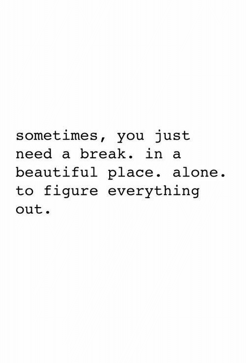 A Beautiful Place: sometimes, you just  need a break. in a  beautiful place. alone.  to figure everything  out.