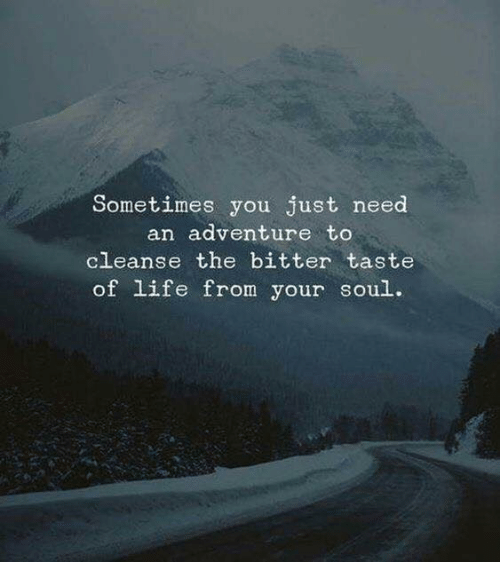 Life, Soul, and Adventure: Sometimes you just need  an adventure to  cleanse the bitter taste  of life from your soul.
