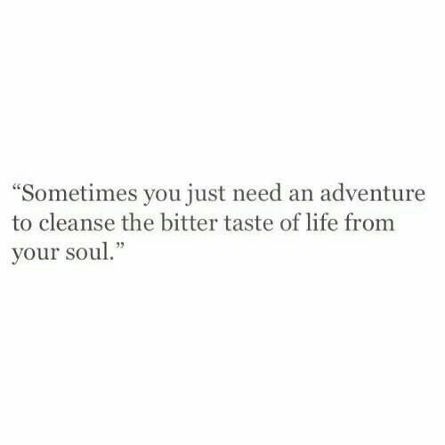 Life, Soul, and Adventure: Sometimes you just need an adventure  to cleanse the bitter taste of life from  your soul.""
