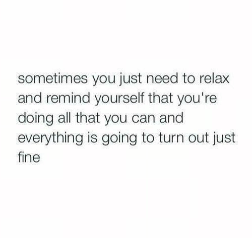 Out Just: sometimes you just need to relax  and remind yourself that you're  doing all that you can and  everything is going to turn out just  fine