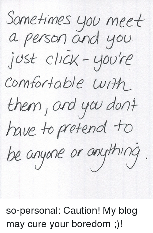 Click, Comfortable, and Tumblr: Sometimes you meet  a person and you  jost click-youre  Comfortable with  them, ard you don  haue to pretend to  be anyone or anth so-personal:  Caution! My blog may cure your boredom ;)!