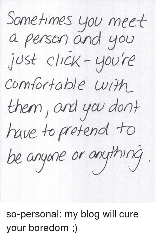 Click, Comfortable, and Tumblr: Sometimes you meet  a person and you  jost click-youre  Comfortable with  them, ard you don  haue to pretend to  be anyone or anth so-personal:  my blog will cure your boredom ;)
