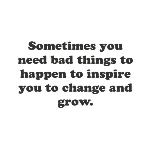 bad things: Sometimes you  need bad things to  happen to inspire  you to change and  grow.