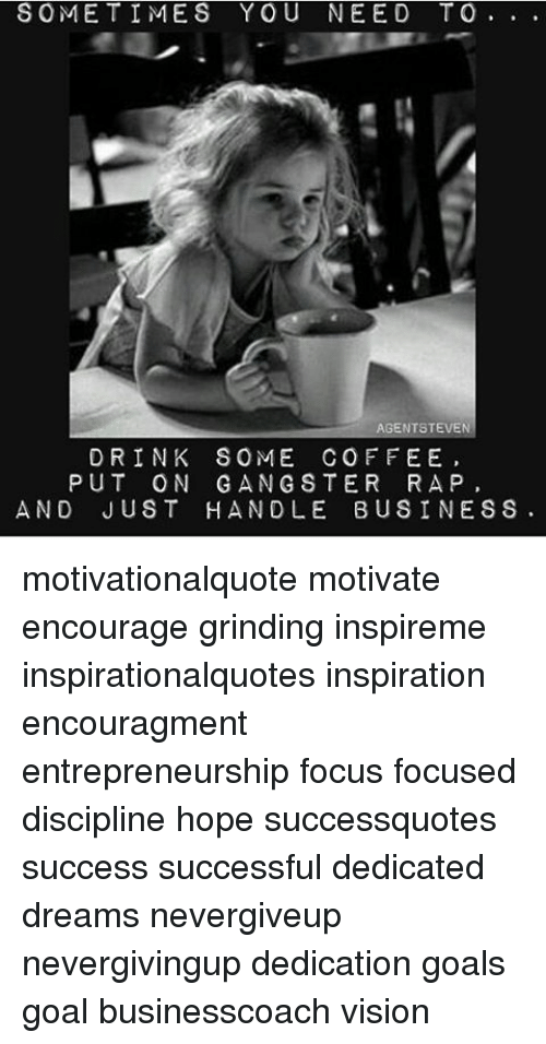 Drink Some Coffee Put On Gangster Rap: SOMETIMES YOU NEED TO  AGENT STEVEN  DRINK SOME COFFEE  PUT ON GANGSTER RAP  AND JUST HANDLE BUSINESS motivationalquote motivate encourage grinding inspireme inspirationalquotes inspiration encouragment entrepreneurship focus focused discipline hope successquotes success successful dedicated dreams nevergiveup nevergivingup dedication goals goal businesscoach vision
