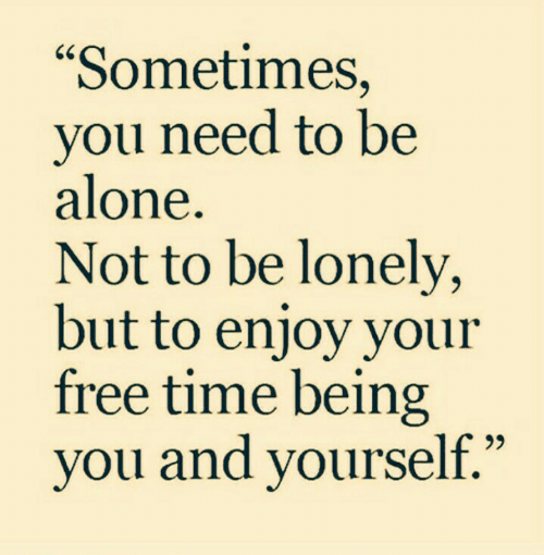 """Being Alone, Free, and Time: """"Sometimes,  you need to be  alone.  Not to be lonely,  but to enjoy your  free time being  you and yourself."""""""