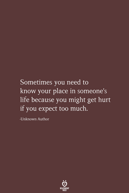 Life, Too Much, and Unknown: Sometimes you need to  know your place in someone's  life because you might get hurt  if you expect too much.  Unknown Author  RELATIONSHIP  LES