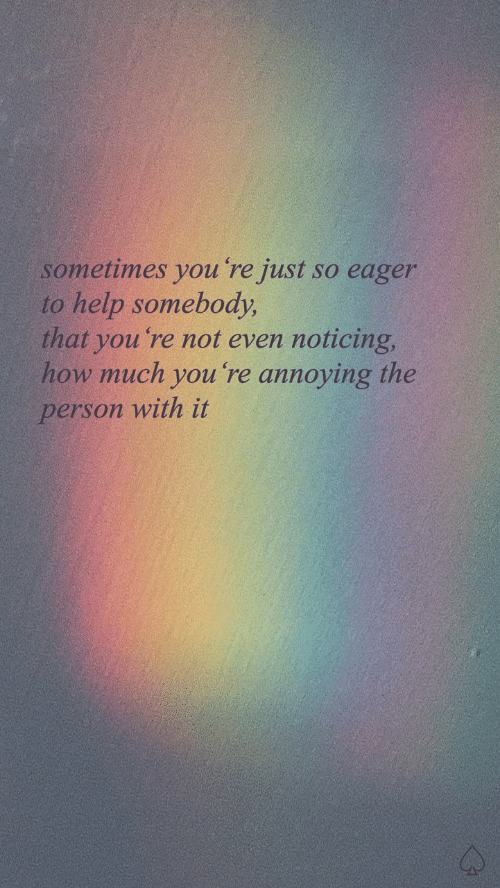 Help, Annoying, and How: sometimes you re just so eager  to help somebody,  that you 're not even noticing,  how much you 're annoying the  person with it