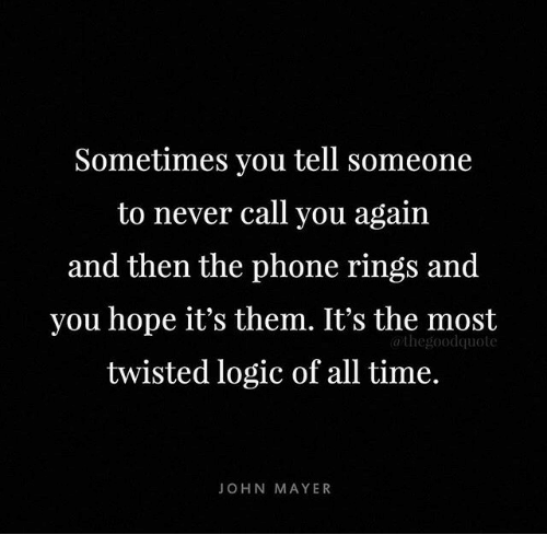 John Mayer: Sometimes you tell someone  to never call you again  and then the phone rings and  you hope it's them. It's the most  twisted logic of all time.  athegoodquote  JOHN MAYER