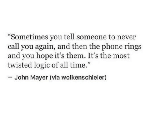 "John Mayer: ""Sometimes you tell someone to never  call you again, and then the phone rings  and you hope it's them. It's the most  twisted logic of all time.""  5  John Mayer (via wolkenschleier)"