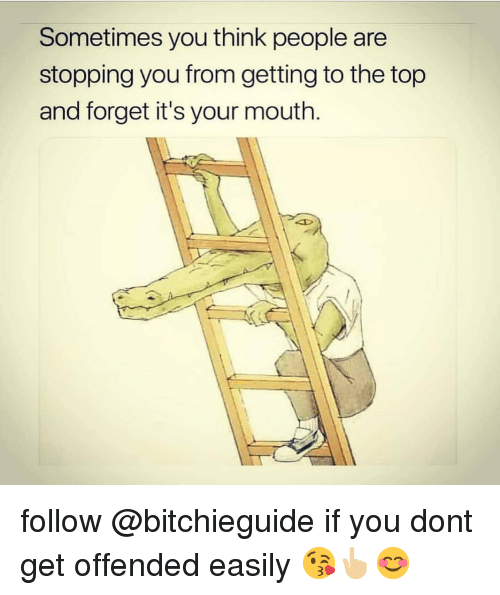 to-the-top: Sometimes you think people are  stopping you from getting to the top  and forget it's your mouth. follow @bitchieguide if you dont get offended easily 😘👆🏼😊