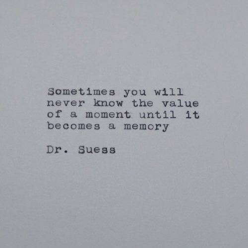Never, Dr Suess, and Memory: Sometimes you will  never know the value  of a moment until it  becomes a memory  Dr. Suess