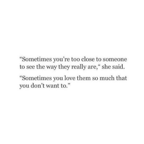 """too close: """"Sometimes you're too close to someone  to see the way they really are,"""" she said.  """"Sometimes you love them so much that  you don't want to.""""  05"""