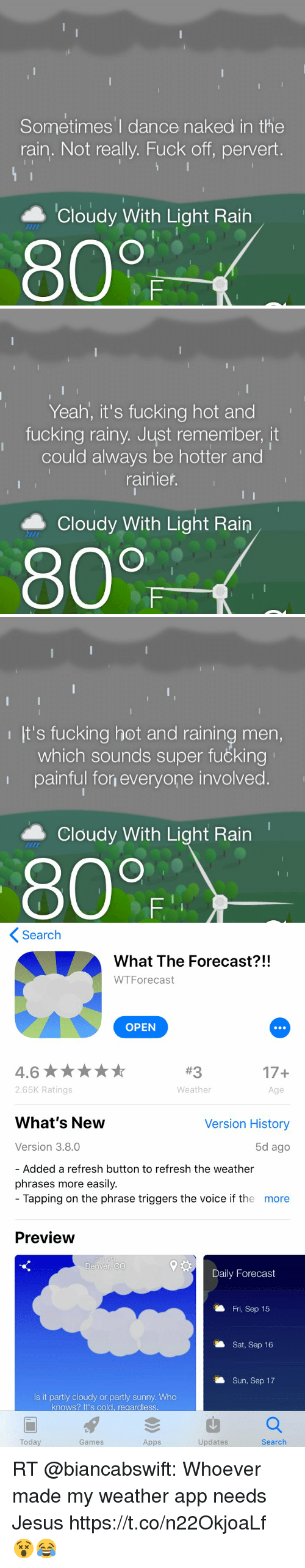 Fucking, Funny, and Jesus: Sometimes'I dance naked in the  rain. Not really. Fuck off, pervert.  ▲ Cloudy With Light Rain  800   Yeah, it's fucking hot and  fucking rainy, Just remember, it  could always be hotter and  rainier  Cloudy With Light Rain  80F   It's fucking hot and raining men,  which sounds super fučking  painful fon everyone involved.  ▲ Cloudy With Light Rain  800   Search  What The Forecast?!!  WTForecast  OPEN  17+  Age  2.65K Ratings  Weather  What's New  Version History  Version 3.8.0  5d ago  Added a refresh button to refresh the weather  phrases more easily.  Tapping on the phrase triggers the voice if the  more  Preview  Denver, CO  Daily Forecast  Fri, Sep 15  Sat, Sep 16  Sun, Sep 17  Is it partly cloudy or partly sunny. Who  knows? It's cold, regardless  Today  Games  Apps  Updates  Search RT @biancabswift: Whoever made my weather app needs Jesus https://t.co/n22OkjoaLf 😵😂