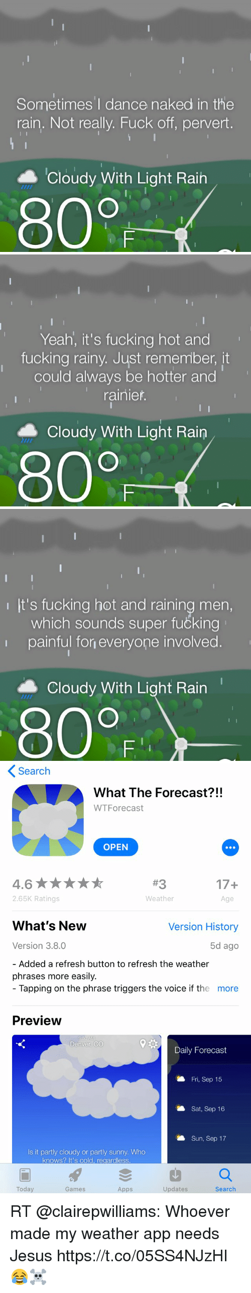 Fucking, Jesus, and The Voice: Sometimes'I dance naked in the  rain. Not really. Fuck off, pervert.  ▲ Cloudy With Light Rain  800   Yeah, it's fucking hot and  fucking rainy, Just remember, it  could always be hotter and  rainier  Cloudy With Light Rain  80F   It's fucking hot and raining men,  which sounds super fučking  painful fon everyone involved.  ▲ Cloudy With Light Rain  800   Search  What The Forecast?!!  WTForecast  OPEN  17+  Age  2.65K Ratings  Weather  What's New  Version History  Version 3.8.0  5d ago  Added a refresh button to refresh the weather  phrases more easily.  Tapping on the phrase triggers the voice if the  more  Preview  Denver, CO  Daily Forecast  Fri, Sep 15  Sat, Sep 16  Sun, Sep 17  Is it partly cloudy or partly sunny. Who  knows? It's cold, regardless  Today  Games  Apps  Updates  Search RT @clairepwilliams: Whoever made my weather app needs Jesus https://t.co/05SS4NJzHI 😂☠️
