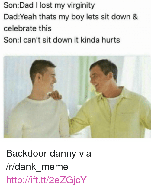 "That's My Boy: Son:Dad I lost my virginity  Dad:Yeah thats my boy lets sit down &  celebrate this  Son:l can't sit down it kinda hurts <p>Backdoor danny via /r/dank_meme <a href=""http://ift.tt/2eZGjcY"">http://ift.tt/2eZGjcY</a></p>"
