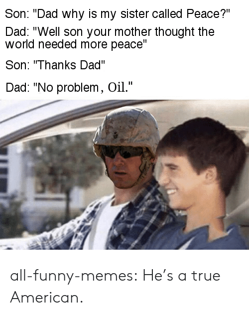 """Dad, Funny, and Memes: Son: """"Dad why is my sister called Peace?""""  Dad: """"Well son your mother thought the  world needed more peace""""  Son: """"Thanks Dad""""  Dad: """"No problem, Oil."""" all-funny-memes:  He's a true American."""