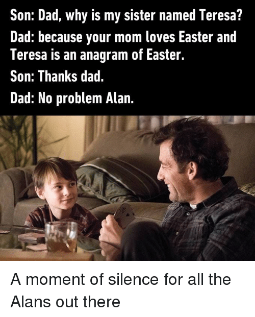 teresa: Son: Dad, why is my sister named Teresa?  Dad: because your mom loves Easter and  Teresa is an anagram of Easter.  Son: Thanks dad.  Dad: No problem Alan A moment of silence for all the Alans out there