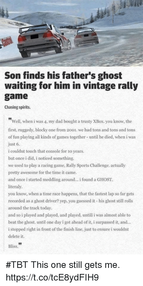 "Dad, Finish Line, and Sports: Son finds his father's ghost  waiting for him in vintage rally  game  Chasing spirits.  ""Well, when i was 4, my dad bought a trusty XBox. you know, the  first, ruggedy, blocky one from 2001. we had tons and tons and tons  of fun playing all kinds of games together until he died, when i was  just 6.  i couldnt touch that console for 1o years.  but once i did, i noticed something.  we used to play a racing game, Rally Sports Challenge. actually  pretty awesome for the time it came  and once i started meddling around... i found a GHOST  literaly.  you know, when a time race happens, that the fastest lap so far gets  recorded as a ghost driver? yep, you guessed it his ghost still rolls  around the track today.  and so i played and played, and played, until iwas almost able to  beat the ghost. until one day i got ahead of it, i surpassed it, and...  i stopped right in front of the finish line, just to ensure i wouldnt  delete it.  Bliss. #TBT This one still gets me. https://t.co/tcE8ydFIH9"