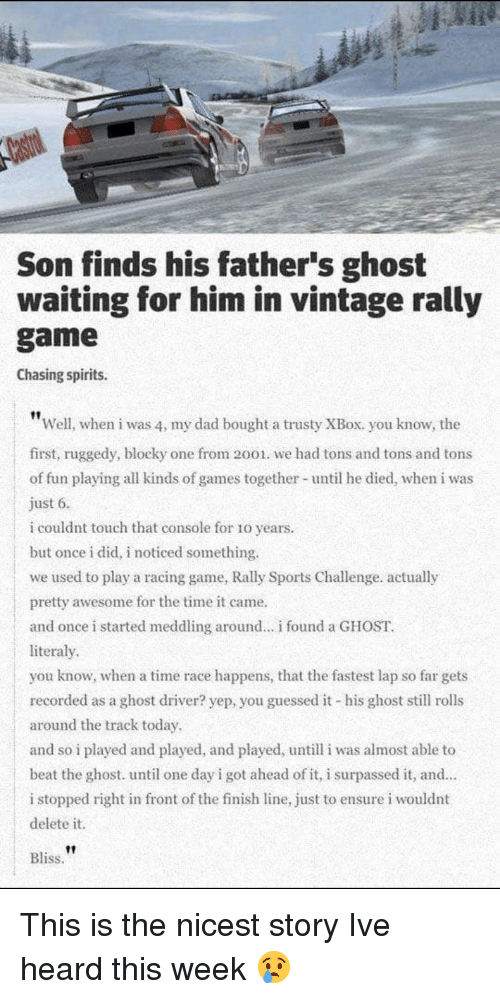 Dad, Finish Line, and Sports: Son finds his father's ghost  waiting for him in vintage rally  game  Chasing spirits.  Well, when i was 4, my dad bought a trusty XBox. you know, the  first, ruggedy, blocky one from 2001. we had tons and tons and tons  of fun playing all kinds of games together- until he died, when i was  just 6.  i couldnt touch that console for 10 years  but once i did, i noticed something.  we used to play a racing game, Rally Sports Challenge. actually  pretty awesome for the time it came.  and once i started meddling around.. found a GHOST  literaly  you know, when a time race happens, that the fastest lap so far gets  recorded as a ghost driver? yep, you guessed it his ghost still rolls  around the track today  and so i played and played, and played, untill i was almost able to  beat the ghost. until one day i got ahead of it, i surpassed it, and  i stopped right in front of the finish line, just to ensure i wouldnt  delete it.  Bliss. This is the nicest story Ive heard this week 😢