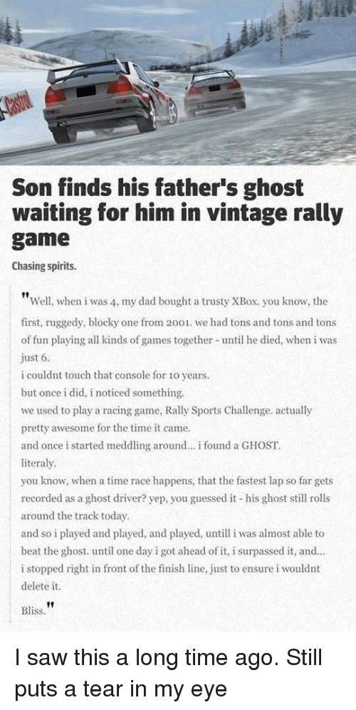 Dad, Finish Line, and Saw: Son finds his father's ghost  waiting for him in vintage rally  game  Chasing spirits.  Well, when i was 4, my dad bought a trusty XBox. you know, the  first, ruggedy, blocky one from 2001. we had tons and tons and tons  of fun playing all kinds of games together until he died, when i was  ust 6  i couldnt touch that console for 1o years.  but once i did, i noticed something.  we used to play a racing game, Rally Sports Challenge. actually  pretty awesome for the time it came.  and once i started meddling around... i found a GHOST.  literaly  you know, when a time race happens, that the fastest lap so far gets  recorded as a ghost driver? yep, you guessed it his ghost sll rolls  around the track today  and so i played and played, and played, untill i was almost able to  beat the ghost. until one day i got ahead of it, i surpassed it, and.  i stopped right in front of the finish line, just to ensure i wouldnt  delete it  Bliss I saw this a long time ago. Still puts a tear in my eye