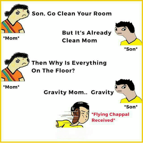 Memes, Gravity, and Mom: Son, Go Clean Your Room  But It's Already  Clean Mom  Mom  Son  Then why Is Everything  On The Floor?  Mom  Gravity Mom.. Gravity  Son*  *Flying Chappal  Received