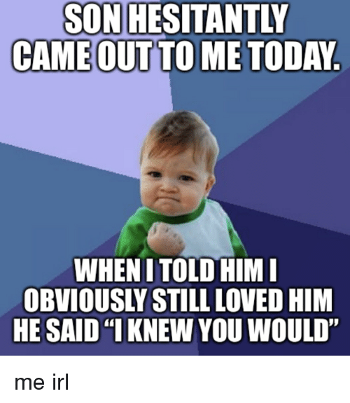 """Today, Proud, and Irl: SON HESITANTLY  CAME OUT TO ME TODAY  WHEN ITOLO HIM  OBVIOUSLY STILL LOVED HIM  HE SAID KNEW YOU WOULD"""" me irl"""